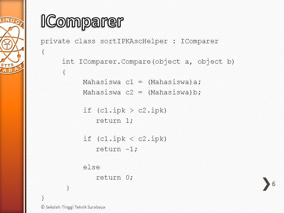 private class sortIPKAscHelper : IComparer { int IComparer.Compare(object a, object b) { Mahasiswa c1 = (Mahasiswa)a; Mahasiswa c2 = (Mahasiswa)b; if (c1.ipk > c2.ipk) return 1; if (c1.ipk < c2.ipk) return -1; else return 0; } 6 © Sekolah Tinggi Teknik Surabaya