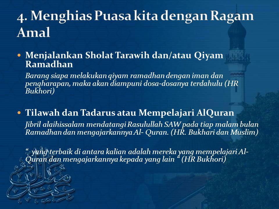 Menjalankan Sholat Tarawih dan/atau Qiyam Ramadhan Barang siapa melakukan qiyam ramadhan dengan iman dan pengharapan, maka akan diampuni dosa-dosanya terdahulu (HR Bukhori) Tilawah dan Tadarus atau Mempelajari AlQuran Jibril alaihissalam mendatangi Rasulullah SAW pada tiap malam bulan Ramadhan dan mengajarkannya Al- Quran.