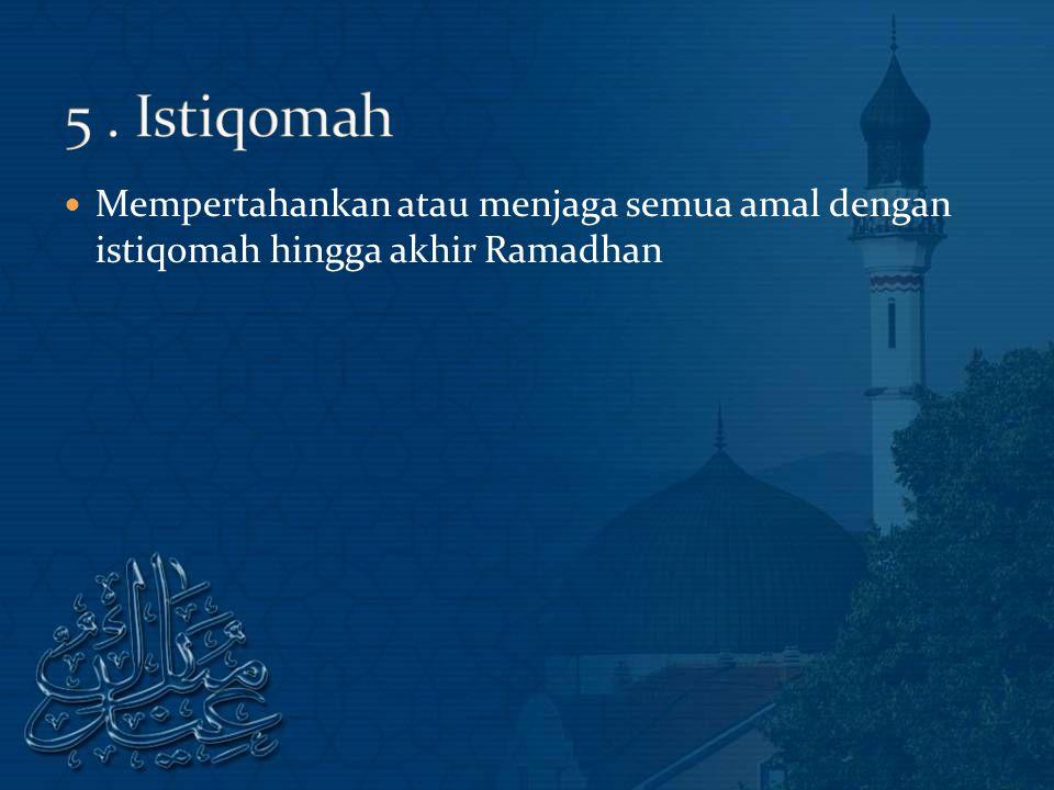 Mempertahankan atau menjaga semua amal dengan istiqomah hingga akhir Ramadhan