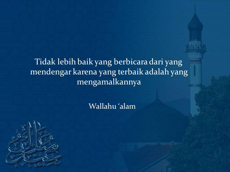 Tidak lebih baik yang berbicara dari yang mendengar karena yang terbaik adalah yang mengamalkannya Wallahu 'alam