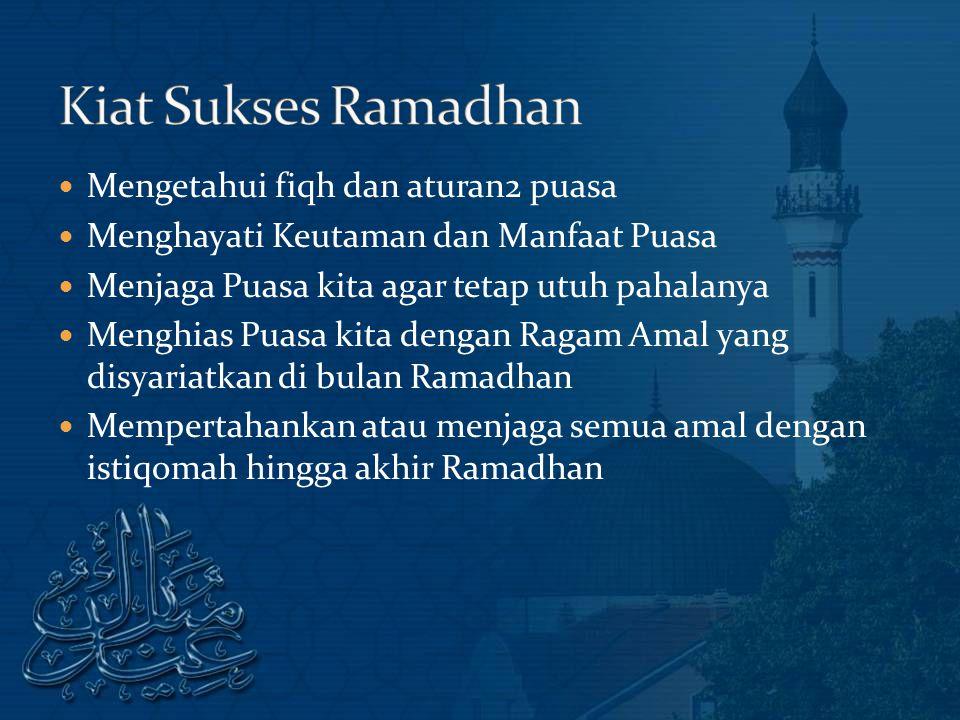 Mengetahui fiqh dan aturan2 puasa Menghayati Keutaman dan Manfaat Puasa Menjaga Puasa kita agar tetap utuh pahalanya Menghias Puasa kita dengan Ragam Amal yang disyariatkan di bulan Ramadhan Mempertahankan atau menjaga semua amal dengan istiqomah hingga akhir Ramadhan