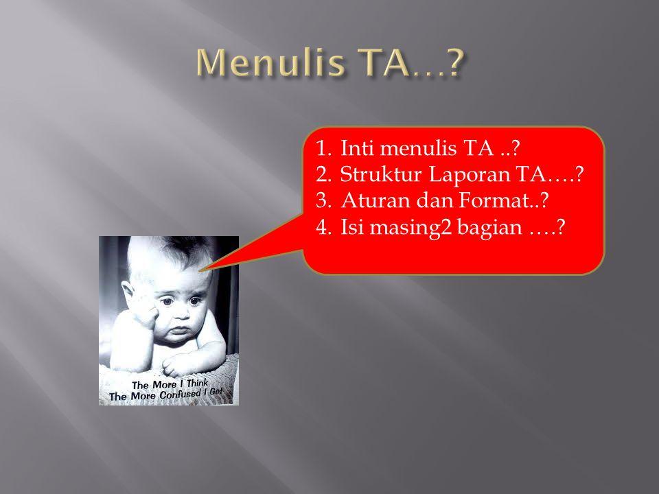 1.Inti menulis TA..? 2.Struktur Laporan TA….? 3.Aturan dan Format..? 4.Isi masing2 bagian ….?