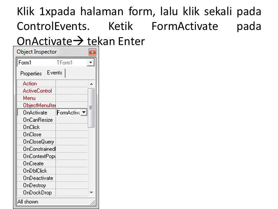 Klik 1xpada halaman form, lalu klik sekali pada ControlEvents. Ketik FormActivate pada OnActivate  tekan Enter
