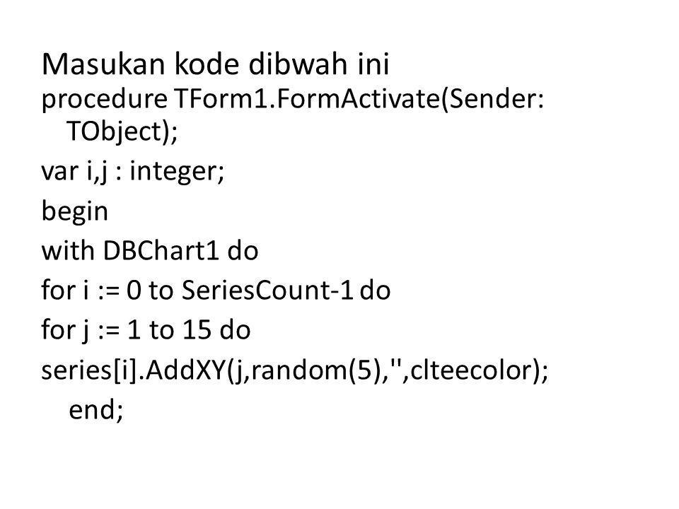 Masukan kode dibwah ini procedure TForm1.FormActivate(Sender: TObject); var i,j : integer; begin with DBChart1 do for i := 0 to SeriesCount-1 do for j := 1 to 15 do series[i].AddXY(j,random(5), ,clteecolor); end;