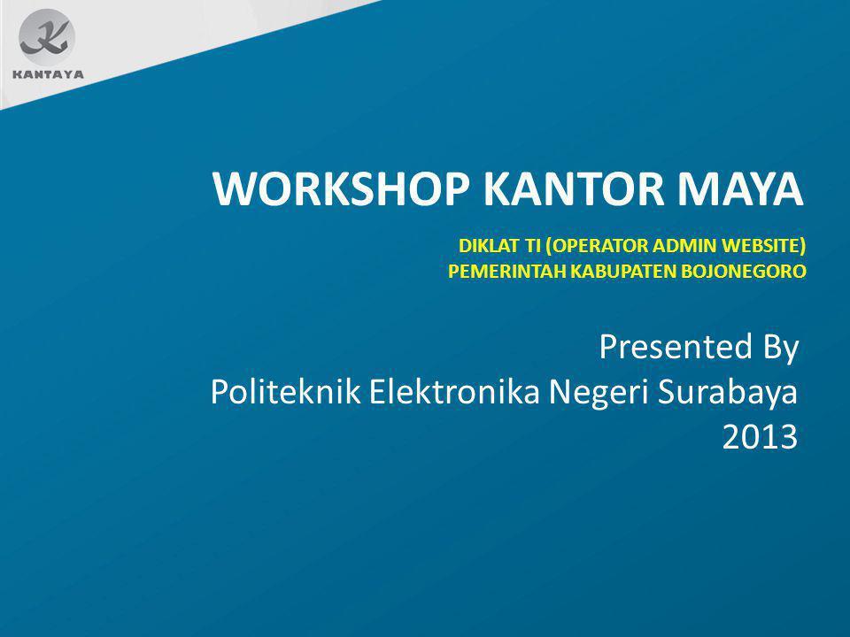 WORKSHOP KANTOR MAYA Presented By Politeknik Elektronika Negeri Surabaya 2013 DIKLAT TI (OPERATOR ADMIN WEBSITE) PEMERINTAH KABUPATEN BOJONEGORO