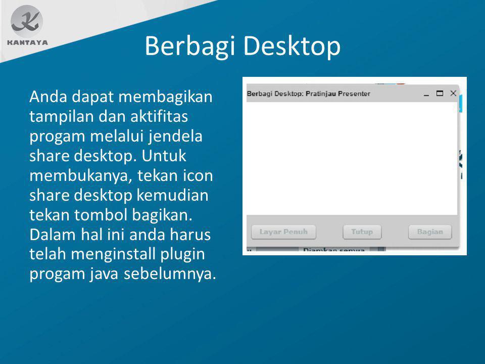 Berbagi Desktop Anda dapat membagikan tampilan dan aktifitas progam melalui jendela share desktop. Untuk membukanya, tekan icon share desktop kemudian