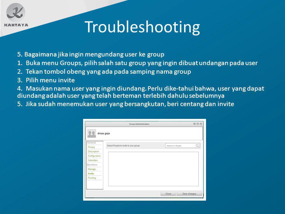 Troubleshooting 5. Bagaimana jika ingin mengundang user ke group 1. Buka menu Groups, pilih salah satu group yang ingin dibuat undangan pada user 2. T