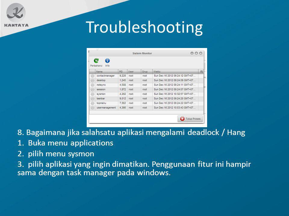 Troubleshooting 8. Bagaimana jika salahsatu aplikasi mengalami deadlock / Hang 1. Buka menu applications 2. pilih menu sysmon 3. pilih aplikasi yang i