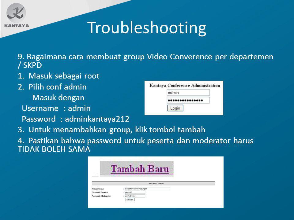 Troubleshooting 9. Bagaimana cara membuat group Video Converence per departemen / SKPD 1. Masuk sebagai root 2. Pilih conf admin Masuk dengan Username