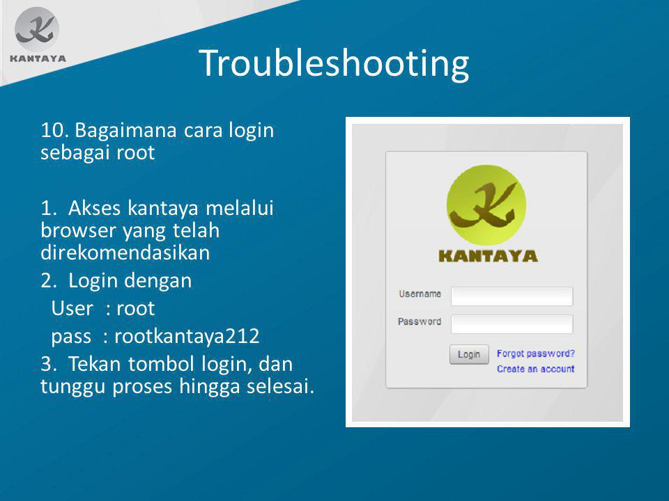 Troubleshooting 10. Bagaimana cara login sebagai root 1. Akses kantaya melalui browser yang telah direkomendasikan 2. Login dengan User : root pass :