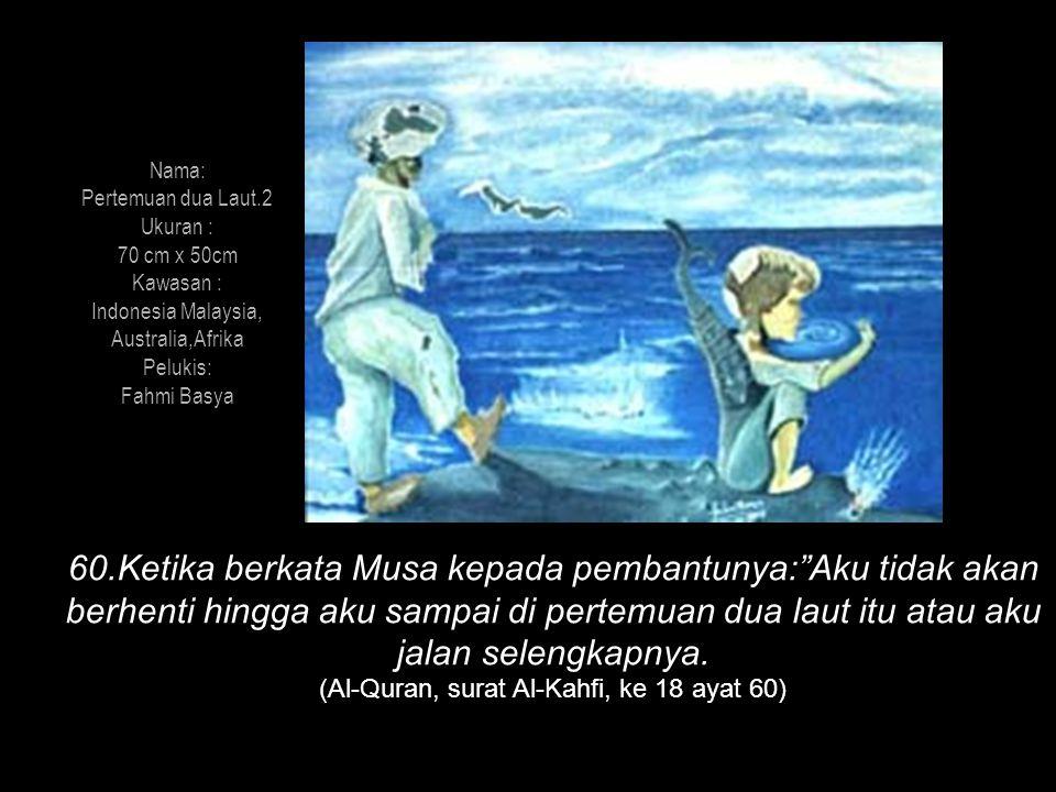 Nama: Pertemuan dua Laut.2 Ukuran : 70 cm x 50cm Kawasan : Indonesia Malaysia, Australia,Afrika Pelukis: Fahmi Basya 60.Ketika berkata Musa kepada pem
