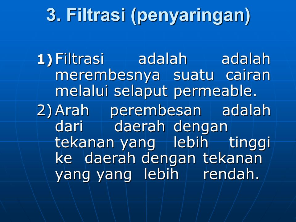 3. Filtrasi (penyaringan) 1) Filtrasi adalah adalah merembesnya suatu cairan melalui selaput permeable. 2)Arah perembesan adalah dari daerah dengan te
