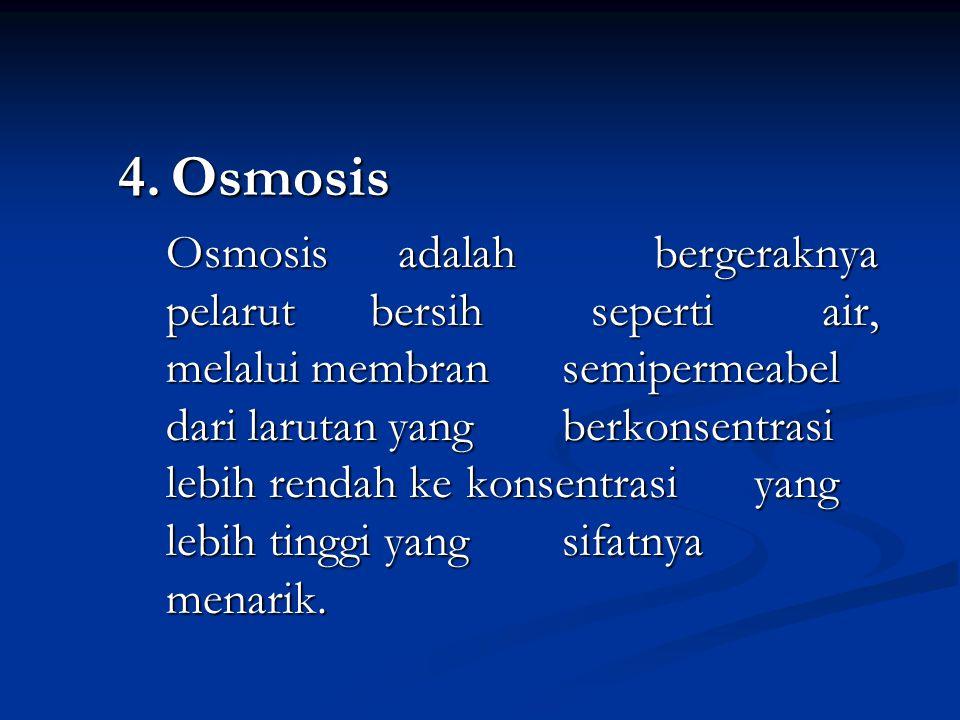4. Osmosis Osmosis adalah bergeraknya pelarut bersih seperti air, melalui membran semipermeabel dari larutan yang berkonsentrasi lebih rendah ke konse