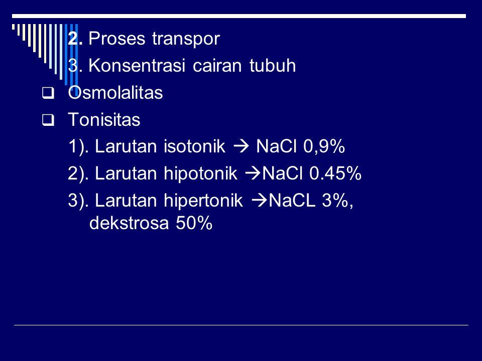 2. Proses transpor 3. Konsentrasi cairan tubuh  Osmolalitas  Tonisitas 1). Larutan isotonik  NaCl 0,9% 2). Larutan hipotonik  NaCl 0.45% 3). Larut