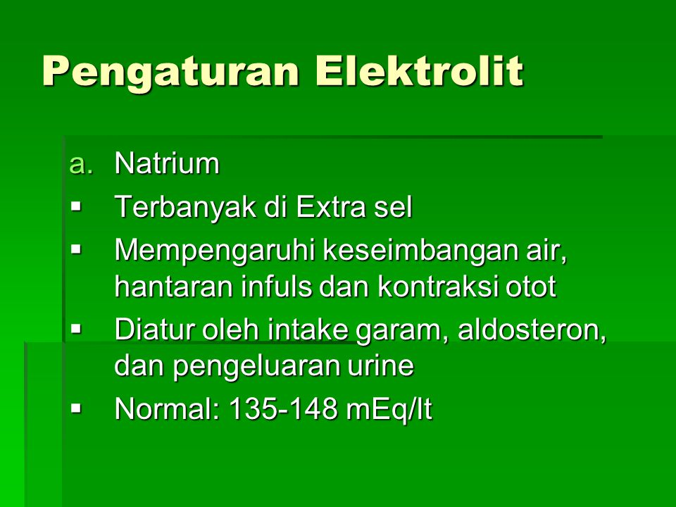 Pengaturan Elektrolit a.Natrium  Terbanyak di Extra sel  Mempengaruhi keseimbangan air, hantaran infuls dan kontraksi otot  Diatur oleh intake gara