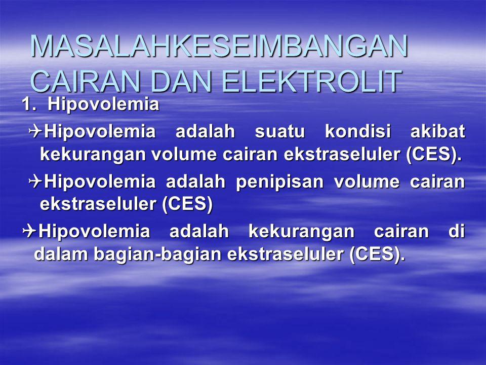 MASALAHKESEIMBANGAN CAIRAN DAN ELEKTROLIT 1. Hipovolemia  Hipovolemia adalah suatu kondisi akibat kekurangan volume cairan ekstraseluler (CES).  Hip