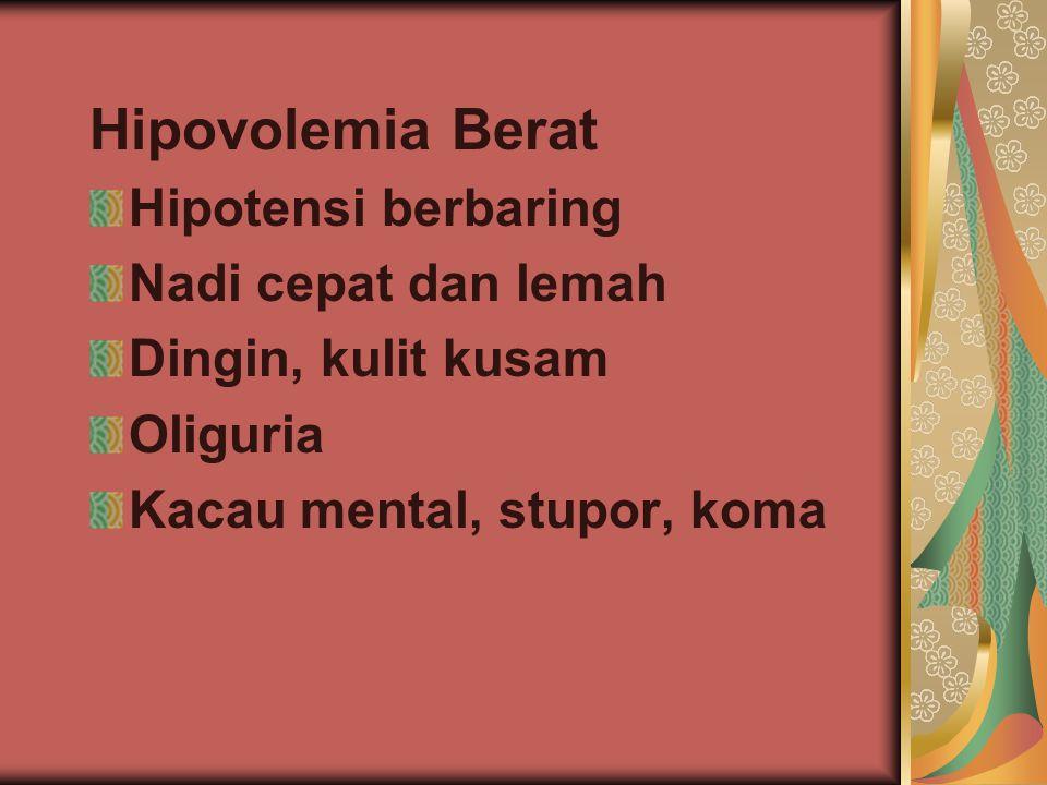 Hipovolemia Berat Hipotensi berbaring Nadi cepat dan lemah Dingin, kulit kusam Oliguria Kacau mental, stupor, koma