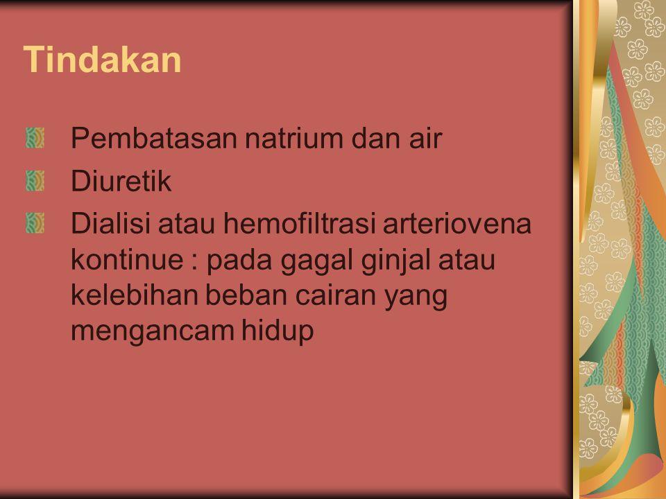Tindakan Pembatasan natrium dan air Diuretik Dialisi atau hemofiltrasi arteriovena kontinue : pada gagal ginjal atau kelebihan beban cairan yang menga