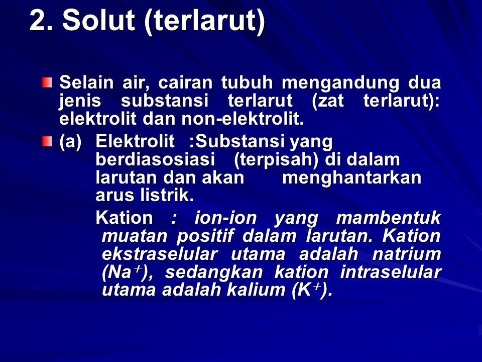 2. Solut (terlarut) Selain air, cairan tubuh mengandung dua jenis substansi terlarut (zat terlarut): elektrolit dan non-elektrolit. (a)Elektrolit:Subs