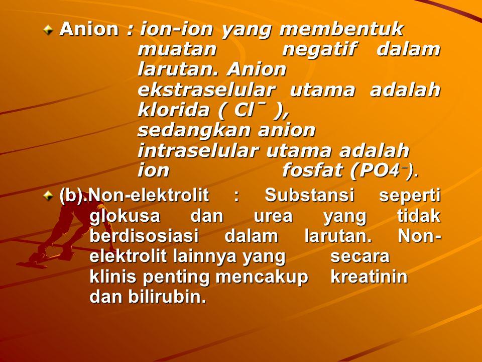 Anion : ion-ion yang membentuk muatan negatif dalam larutan. Anion ekstraselular utama adalah klorida ( Clˉ ), sedangkan anion intraselular utama adal