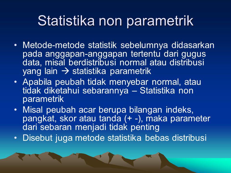 Statistika non parametrik Metode-metode statistik sebelumnya didasarkan pada anggapan-anggapan tertentu dari gugus data, misal berdistribusi normal atau distribusi yang lain  statistika parametrik Apabila peubah tidak menyebar normal, atau tidak diketahui sebarannya – Statistika non parametrik Misal peubah acar berupa bilangan indeks, pangkat, skor atau tanda (+ -), maka parameter dari sebaran menjadi tidak penting Disebut juga metode statistika bebas distribusi
