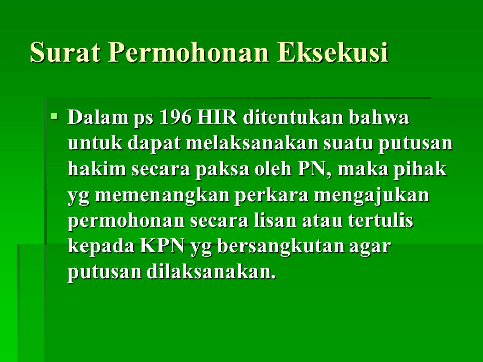 Surat Permohonan Eksekusi  Dalam ps 196 HIR ditentukan bahwa untuk dapat melaksanakan suatu putusan hakim secara paksa oleh PN, maka pihak yg memenan