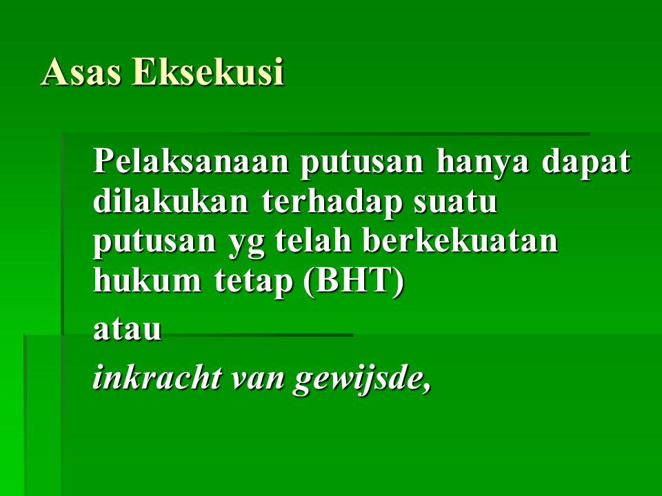 Asas Eksekusi Pelaksanaan putusan hanya dapat dilakukan terhadap suatu putusan yg telah berkekuatan hukum tetap (BHT) atau inkracht van gewijsde,