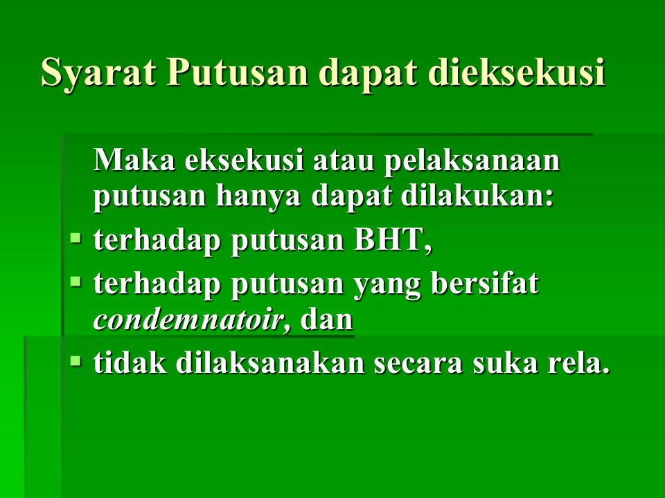 Syarat Putusan dapat dieksekusi Maka eksekusi atau pelaksanaan putusan hanya dapat dilakukan:  terhadap putusan BHT,  terhadap putusan yang bersifat