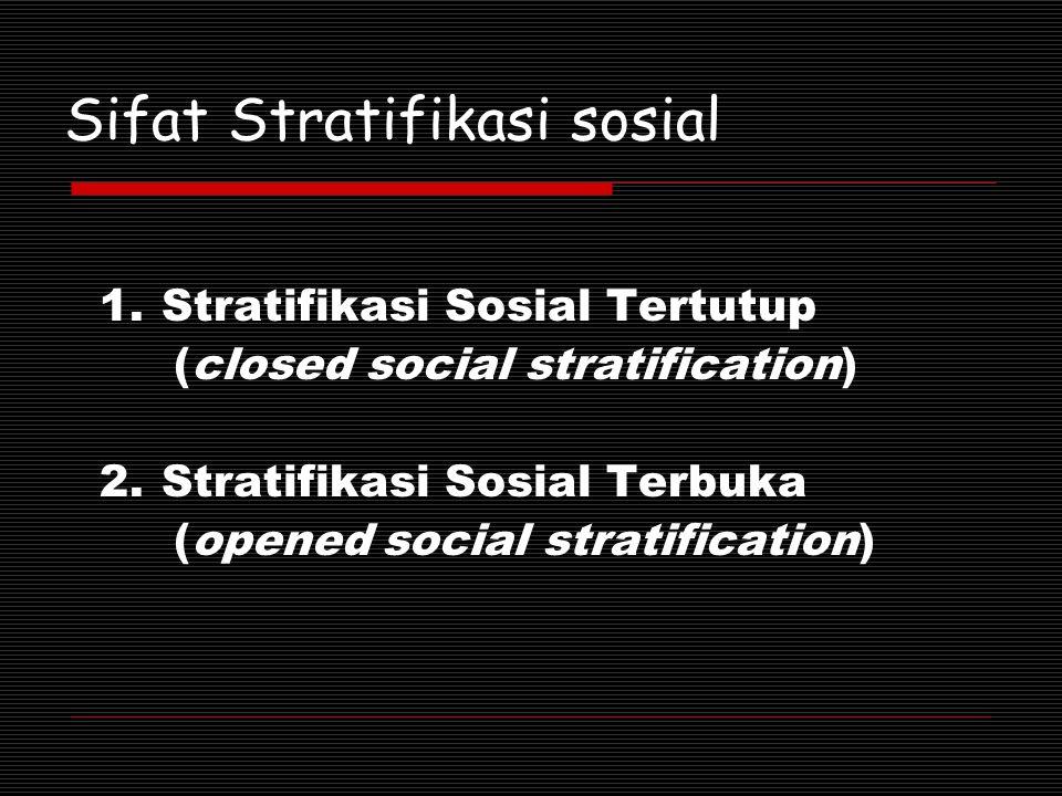 Sifat Stratifikasi sosial 1.Stratifikasi Sosial Tertutup (closed social stratification) 2.Stratifikasi Sosial Terbuka (opened social stratification)