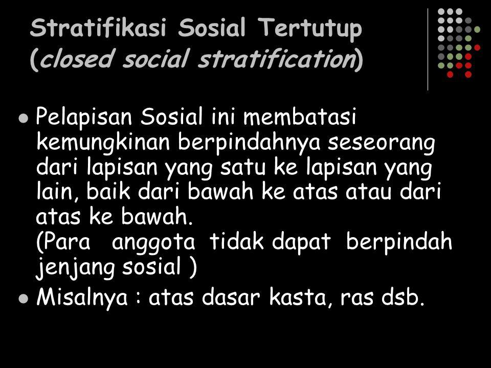 Stratifikasi Sosial Tertutup (closed social stratification) Pelapisan Sosial ini membatasi kemungkinan berpindahnya seseorang dari lapisan yang satu k