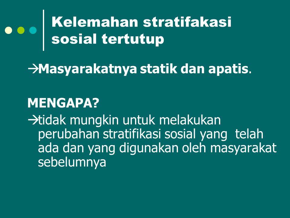 Kelemahan stratifakasi sosial tertutup  Masyarakatnya statik dan apatis. MENGAPA?  tidak mungkin untuk melakukan perubahan stratifikasi sosial yang