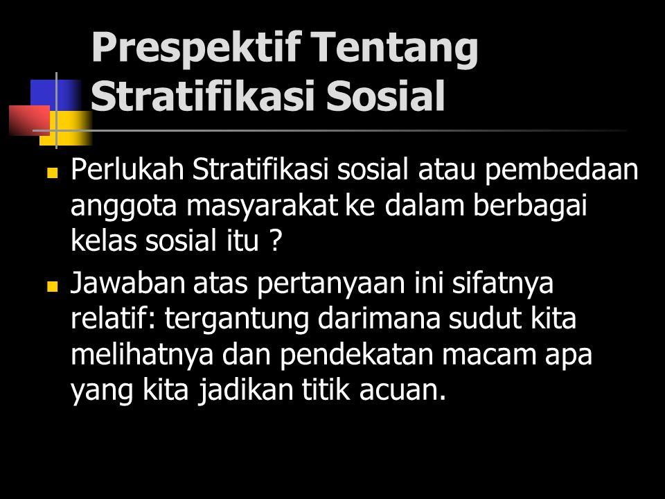 Prespektif Tentang Stratifikasi Sosial Perlukah Stratifikasi sosial atau pembedaan anggota masyarakat ke dalam berbagai kelas sosial itu ? Jawaban ata