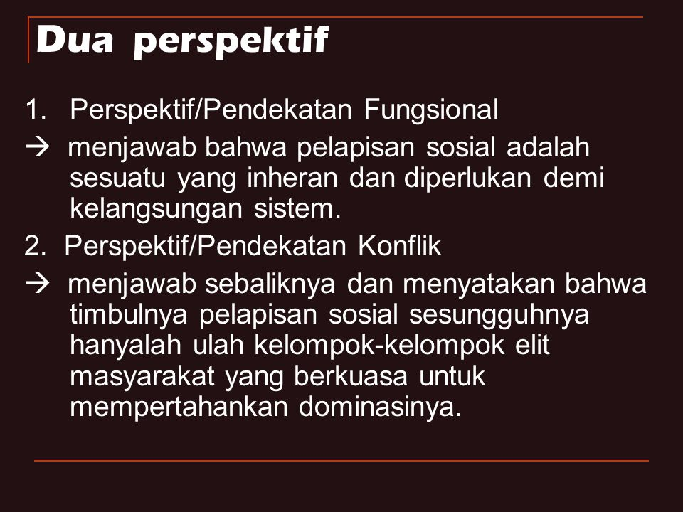 D ua perspektif 1.Perspektif/Pendekatan Fungsional  menjawab bahwa pelapisan sosial adalah sesuatu yang inheran dan diperlukan demi kelangsungan sist
