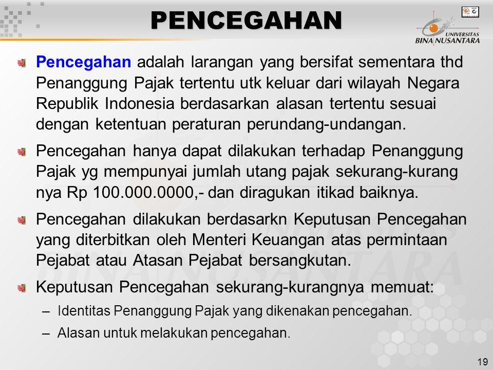 19PENCEGAHAN Pencegahan adalah larangan yang bersifat sementara thd Penanggung Pajak tertentu utk keluar dari wilayah Negara Republik Indonesia berdasarkan alasan tertentu sesuai dengan ketentuan peraturan perundang-undangan.
