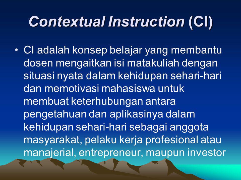 Contextual Instruction (CI) CI adalah konsep belajar yang membantu dosen mengaitkan isi matakuliah dengan situasi nyata dalam kehidupan sehari-hari da