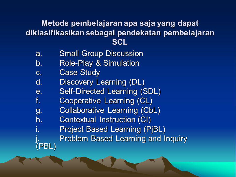 Metode pembelajaran apa saja yang dapat diklasifikasikan sebagai pendekatan pembelajaran SCL a.Small Group Discussion b.Role-Play & Simulation c.Case