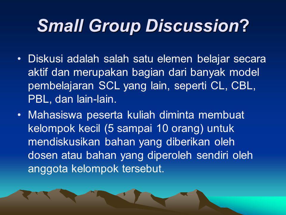 Small Group Discussion? Diskusi adalah salah satu elemen belajar secara aktif dan merupakan bagian dari banyak model pembelajaran SCL yang lain, seper