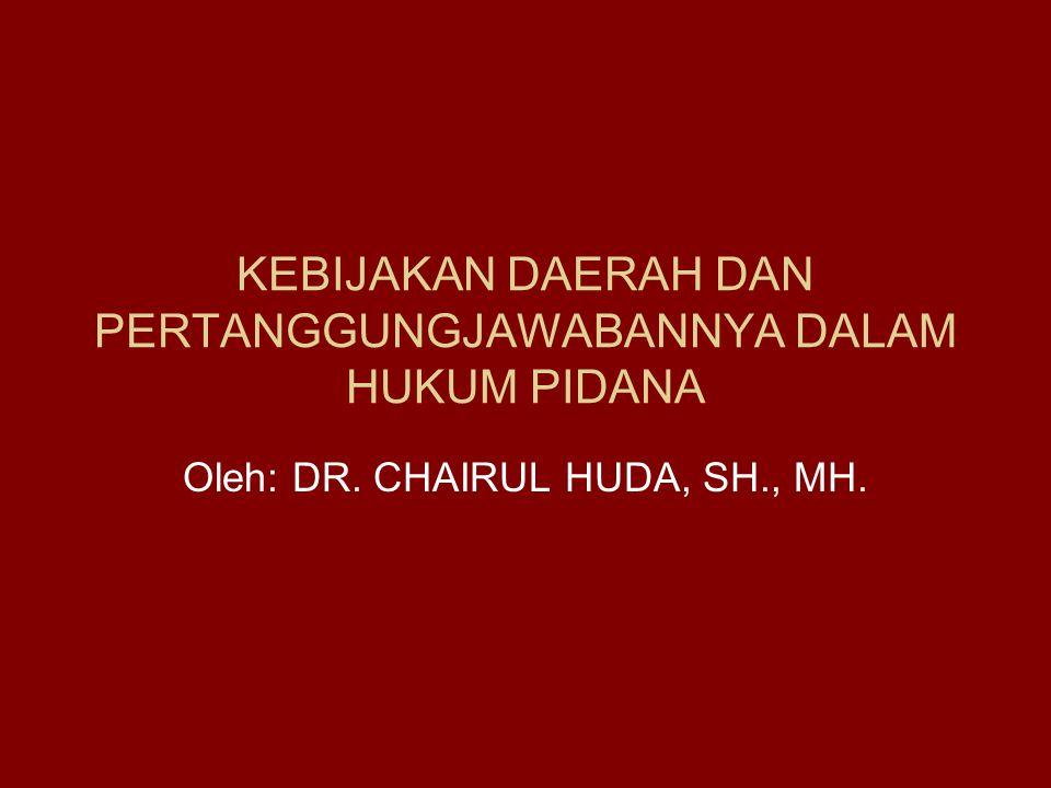 KEBIJAKAN DAERAH DAN PERTANGGUNGJAWABANNYA DALAM HUKUM PIDANA Oleh: DR. CHAIRUL HUDA, SH., MH.