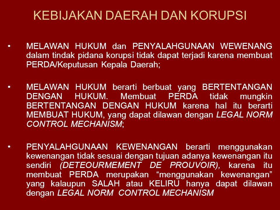 KEBIJAKAN DAERAH DAN KORUPSI MELAWAN HUKUM dan PENYALAHGUNAAN WEWENANG dalam tindak pidana korupsi tidak dapat terjadi karena membuat PERDA/Keputusan