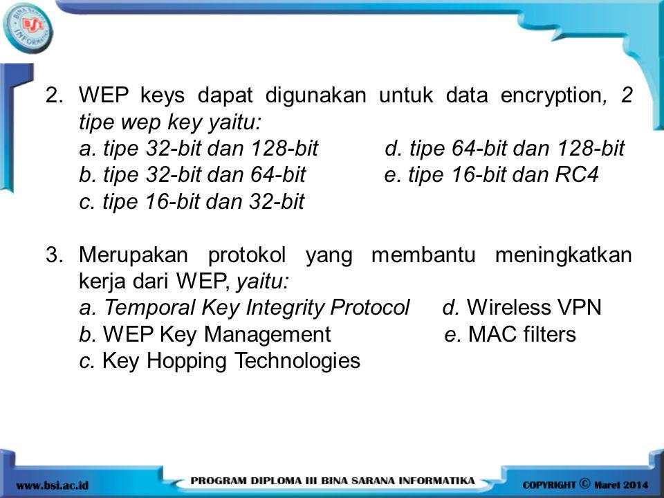 2.WEP keys dapat digunakan untuk data encryption, 2 tipe wep key yaitu: a. tipe 32-bit dan 128-bit d. tipe 64-bit dan 128-bit b. tipe 32-bit dan 64-bi