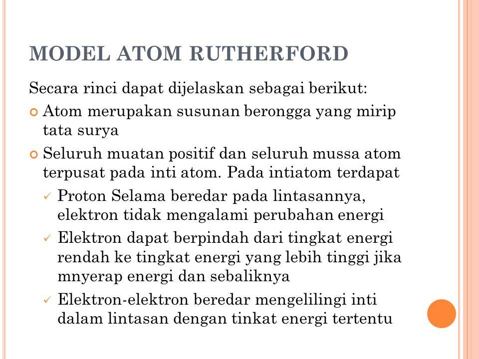 MODEL ATOM RUTHERFORD Secara rinci dapat dijelaskan sebagai berikut: Atom merupakan susunan berongga yang mirip tata surya Seluruh muatan positif dan
