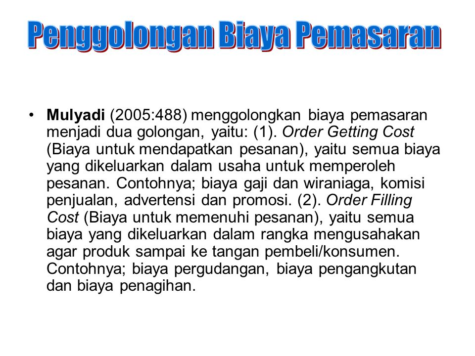 Mulyadi (2005:488) menggolongkan biaya pemasaran menjadi dua golongan, yaitu: (1). Order Getting Cost (Biaya untuk mendapatkan pesanan), yaitu semua b