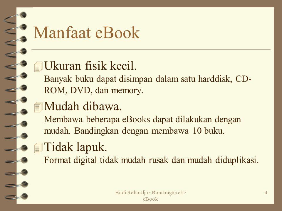 Budi Rahardjo - Rancangan abc eBook 4 Manfaat eBook 4 Ukuran fisik kecil. Banyak buku dapat disimpan dalam satu harddisk, CD- ROM, DVD, dan memory. 4