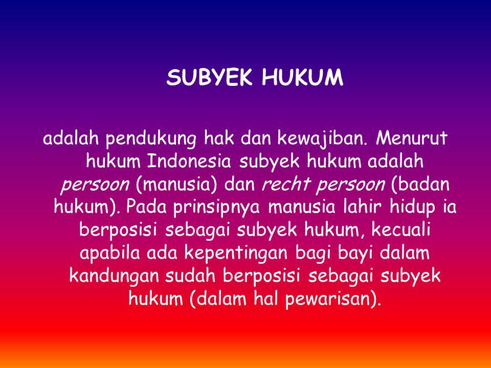 SUBYEK HUKUM adalah pendukung hak dan kewajiban. Menurut hukum Indonesia subyek hukum adalah persoon (manusia) dan recht persoon (badan hukum). Pada p