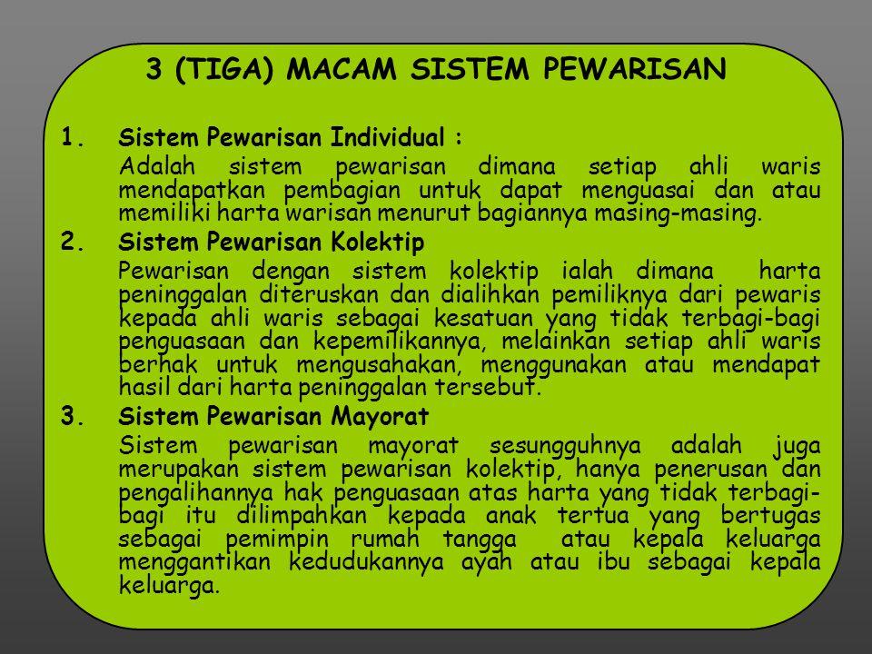 3 (TIGA) MACAM SISTEM PEWARISAN 1.Sistem Pewarisan Individual : Adalah sistem pewarisan dimana setiap ahli waris mendapatkan pembagian untuk dapat men