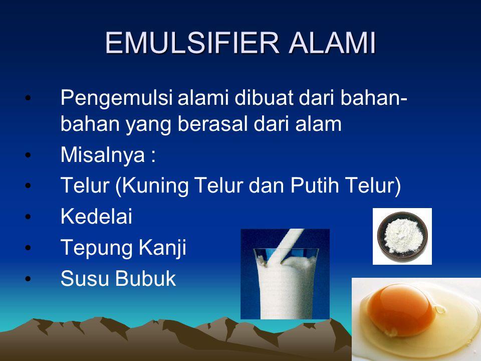 EMULSIFIER ALAMI Pengemulsi alami dibuat dari bahan- bahan yang berasal dari alam Misalnya : Telur (Kuning Telur dan Putih Telur) Kedelai Tepung Kanji Susu Bubuk