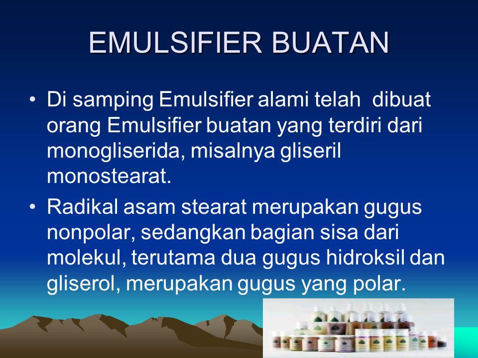 EMULSIFIER BUATAN Di samping Emulsifier alami telah dibuat orang Emulsifier buatan yang terdiri dari monogliserida, misalnya gliseril monostearat.
