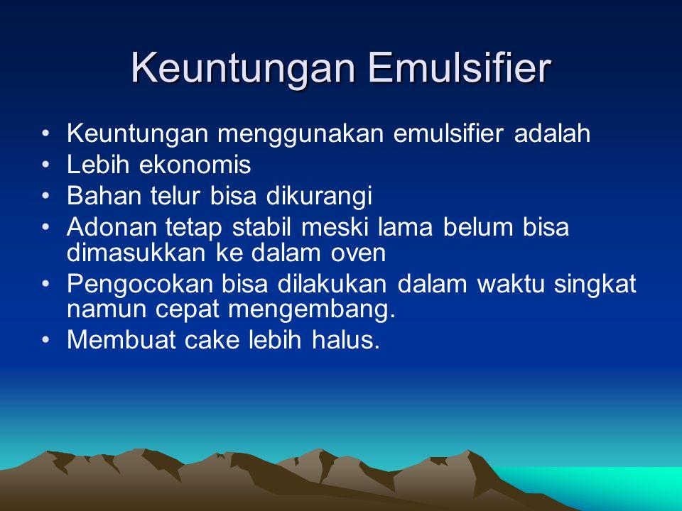 Keuntungan Emulsifier Keuntungan menggunakan emulsifier adalah Lebih ekonomis Bahan telur bisa dikurangi Adonan tetap stabil meski lama belum bisa dim