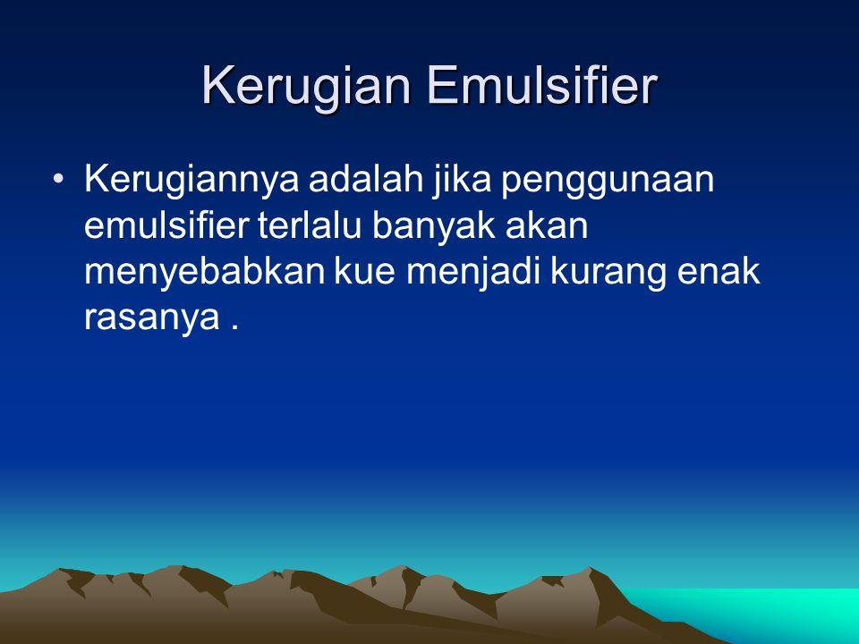Kerugian Emulsifier Kerugiannya adalah jika penggunaan emulsifier terlalu banyak akan menyebabkan kue menjadi kurang enak rasanya.