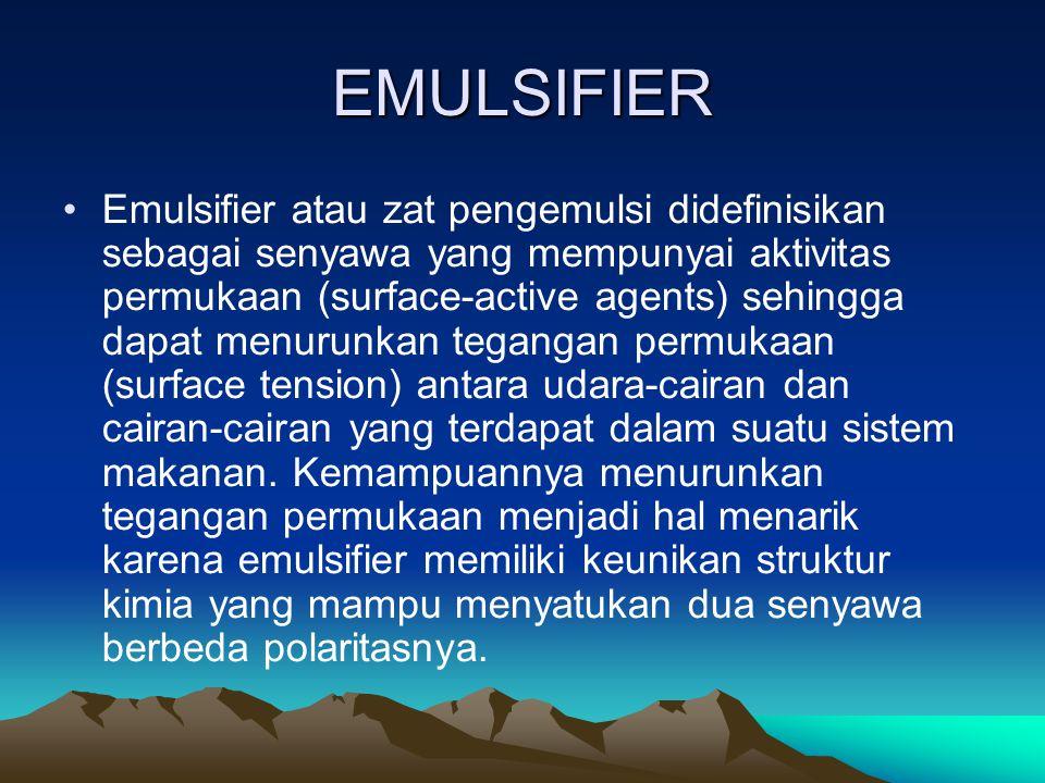 EMULSIFIER Emulsifier atau zat pengemulsi didefinisikan sebagai senyawa yang mempunyai aktivitas permukaan (surface-active agents) sehingga dapat menurunkan tegangan permukaan (surface tension) antara udara-cairan dan cairan-cairan yang terdapat dalam suatu sistem makanan.